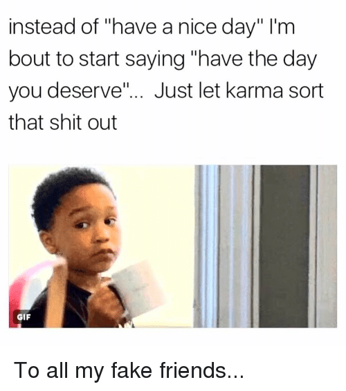 """Fake, Friends, and Gif: instead of """"have a nice day"""" I'nm  bout to start saying """"have the day  you deserve.""""... Just let karma sort  that shit out  GIF To all my fake friends..."""