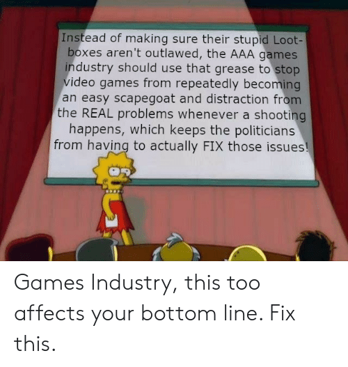 Video Games, Games, and Grease: Instead of making sure their stupid Loot-  boxes aren't outlawed, the AAA games  industry should use that grease to stop  video games from repeatedly becoming  an easy scapegoat and distraction from  the REAL problems whenever a shooting  happens, which keeps the politicians  from having to actually FIX those issues! Games Industry, this too affects your bottom line. Fix this.