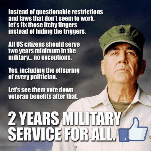 Memes, Work, and Military: Instead of questionable restrictions  and laws that don't seem to work,  let's fix those itchy fingers  instead of hiding the triggers.  All US citizens should serve  two years minimum in th  military... no exceptions.  Yes, including the offspring  of every politician.  Let's see them vote down  veteran benefits after that.  2 YEARS  SERVIC  MILITARY  E FORALL