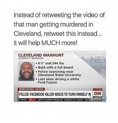 "Fusionator: Instead of retweeting the video of  that man getting murdered in  Cleveland, retweet this instead  it will help MUCH more!  CLEVELAND MANHUNT  SUSPECT WANTED:  6'1"" and 244 lbs  Bald with a full beard  Police searching near  Cleveland State University  Last seen driving a white  Ford Fusion  BREAKING NEWS  LIVE  POLICE FACEBOOK KILLER NEEDS TO TURN HIMSELFIN CNN  HE ROAD  ON NORTH KOREAN PROBLEM ""COMING TO AHEAD. PRE  NDH"