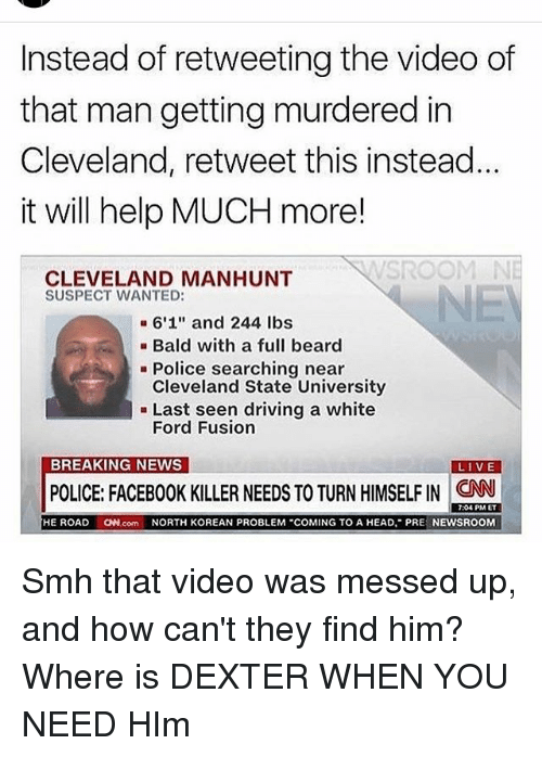 "Fusionator: Instead of retweeting the video of  that man getting murdered in  Cleveland, retweet this instead  it will help MUCH more!  SROOM  CLEVELAND MANHUNT  SUSPECT WANTED:  6'1"" and 244 lbs  Bald with a full beard  Police searching near  Cleveland State University  Last seen driving a white  Ford Fusion  BREAKING NEWS  LIVE  POLICE: FACEBOOK KILLER NEEDS TO TURN HIMSELF IN CNN  7:04 PM ET  HE ROAD  ON.com NORTH KOREAN PROBLEM ""COMING TO A HEAD, PRE  NEWSROOM Smh that video was messed up, and how can't they find him? Where is DEXTER WHEN YOU NEED HIm"