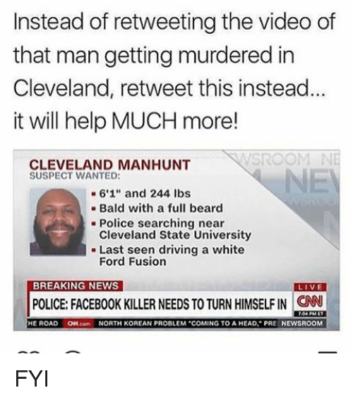 "Fusionator: Instead of retweeting the video of  that man getting murdered in  Cleveland, retweet this instead.  it will help MUCH more!  CLEVELAND MANHUNT  SUSPECT WANTED:  6'1"" and 244 lbs  Bald with a full beard  Police searching near  Cleveland State University  Last seen driving a white  Ford Fusion  BREAKING NEWS  VE  POLICE FACEBOOK KILLER NEEDS TO TURN HIMSELFIN CNN  HE ROAD  ONN.com  NORTH KOREAN PROBLEM COMING TO A HEAD, PRE NEWSROOM FYI"