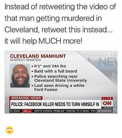 "Fusionator: Instead of retweeting the video of  that man getting murdered in  Cleveland, retweet this instead  it will help MUCH more!  CLEVELAND MANHUNT  SUSPECT WANTED:  a 6'1"" and 244 lbs  Bald with a full beard  Police searching near  Cleveland State University  Last seen driving a white  Ford Fusion  BREAKING NEWS  LIVE  POLICE: FACEBOOK KILLER NEEDS TO TURN HIMSELFIN CNN  7:04 PM ET  HE ROAD  ON com NORTH KOREAN PROBLEM ""COMING TO A HEAD, PR  NEWSROOM 🙄"