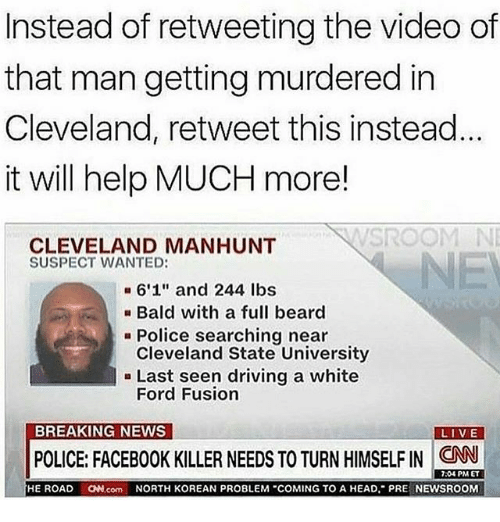 "Fusionator: Instead of retweeting the video of  that man getting murdered in  Cleveland, retweet this instead  it will help MUCH more!  SROOM NE  CLEVELAND MANHUNT  SUSPECT WANTED:  NE  6'1"" and 244 lbs  Bald with a full beard  Cleveland State University  Ford Fusion  Police searching near  - Last seen driving a white  BREAKING NEWS  POLICE FACEBOOK KILLER NEEDS TO TURN HIMSELF IN CAN .  7:04 PM ET  HE ROAD N.com NORTH KOREAN PROBLEM COMING TO A HEAD, PRE NEWSROOM"