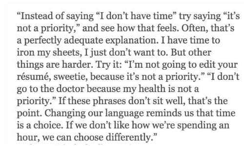 """dont-have-time: """"Instead of saying """"I don't have time"""" try saying """"it's  not a priority,"""" and see how that feels. Often, that's  a perfectly adequate explanation. I have time to  iron my sheets, I just don't want to. But other  things are harder. Try it: """"I'm not going to edit your  resume, sweetie, because it's not a priority. 1 don't  go to the doctor because my health is not a  priority."""" If these phrases don't sit well, that's the  point. Changing our language reminds us that time  s a choice. If we dont like how we're spending an  hour, we can  35 CC  choose differently."""""""