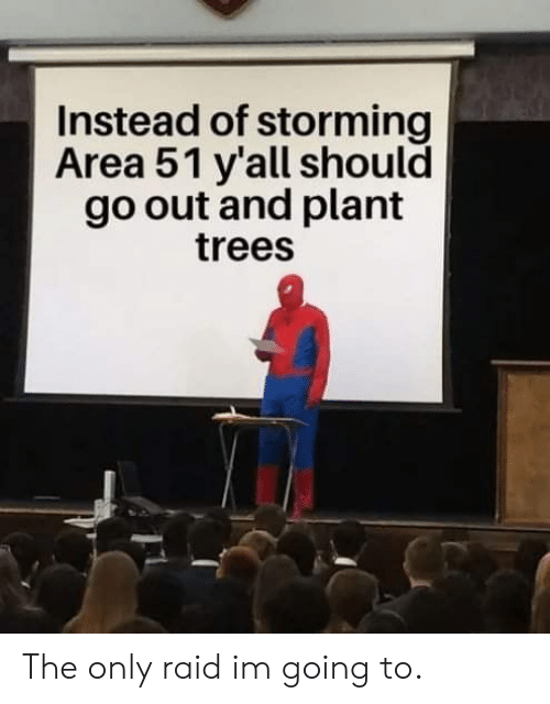 Trees, Area 51, and Raid: Instead of storming  Area 51 y'all should  go out and plant  trees The only raid im going to.