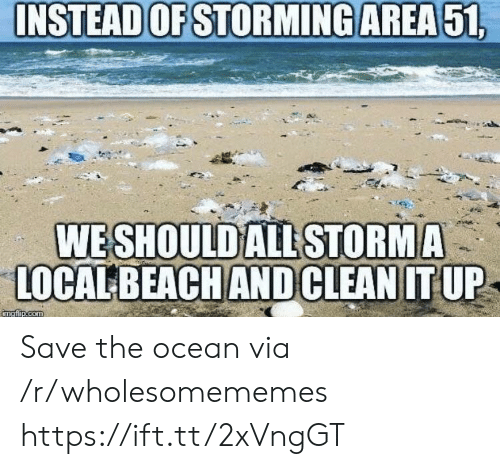 Ocean, Com, and Local: INSTEAD OF STORMING AREA51,  WE SHOULD ALL STORMA  LOCAL BEACHANDCLEAN IT UP  imgfip.com Save the ocean via /r/wholesomememes https://ift.tt/2xVngGT