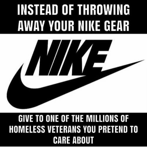 Dank, Homeless, and Nike: INSTEAD OF THROWING  AWAY YOUR NIKE GEAR  GIVE TO ONE OF THE MILLIONS OF  HOMELESS VETERANS YOU PRETEND TO  CARE ABOUT