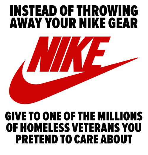 Homeless, Nike, and One: INSTEAD OF THROWING  AWAY YOUR NIKE GEAR  NI  GIVE TO ONE OF THE MILLIONS  OF HOMELESS VETERANS YOU  PRETEND TO CARE ABOUT