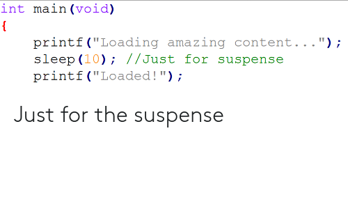 """loaded: int ma.in (void)  printf (""""Loading amazing content..."""");  slop (10); //Just for suspense  printf (""""Loaded!); Just for the suspense"""