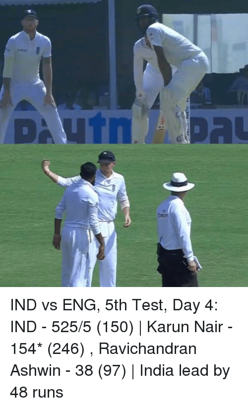 Karun Nair: inte  DA UTn .. GDAL IND vs ENG, 5th Test, Day 4: IND - 525/5 (150) | Karun Nair - 154* (246) , Ravichandran Ashwin - 38 (97) | India lead by 48 runs