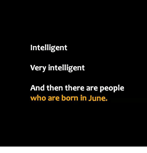 Memes, 🤖, and Who: Intelligent  Very intelligent  And then there are people  who are born in June.