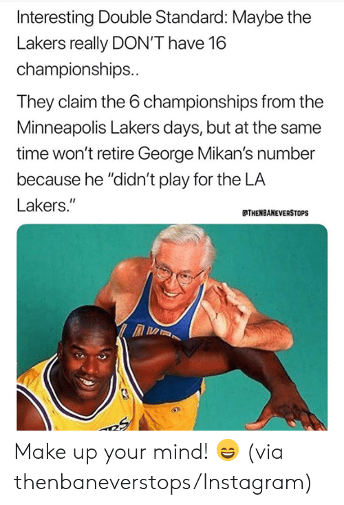 "Instagram, Los Angeles Lakers, and Nba: Interesting Double Standard: Maybe the  Lakers really DON'T have 16  championships..  They claim the 6 championships from the  Minneapolis Lakers days, but at the same  time won't retire George Mikan's number  because he ""didn't play for the LA  Lakers.""  THENBANEVERSTOPS Make up your mind! 😄 (via thenbaneverstops/Instagram)"