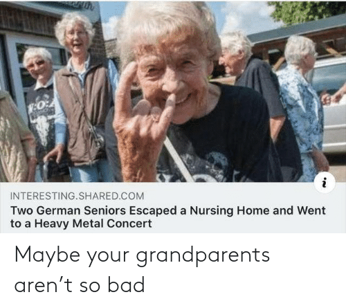 Bad, Home, and Nursing: INTERESTING.SHARED.COM  Two German Seniors Escaped a Nursing Home and Went  to a Heavy Metal Concert Maybe your grandparents aren't so bad