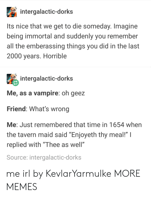 """Dank, Memes, and Target: intergalactic-dorks  Its nice that we get to die someday. Imagine  being immortal and suddenly you remember  all the emberassing things you did in the last  2000 years. Horrible  intergalactic-dorks  Me, as a vampire: oh geez  Friend: What's wrong  Me: Just remembered that time in 1654 when  the tavern maid said """"Enjoyeth thy meal!"""" I  replied with """"Thee as well""""  Source: intergalactic-dorks me irl by KevlarYarmulke MORE MEMES"""