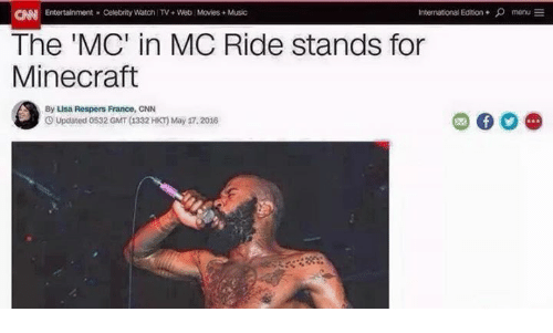 mine craft: International Edition menu  CNN Entertainment Celebrity Watch TV+Web Movies Music  The 'MC' in MC Ride stands for  Mine craft  By Lisa Respers France, CNN  Updated o532 GMT 1332 HKT)May 17.2016