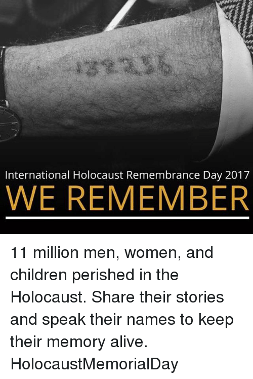 internations: International Holocaust Remembrance Day 2017  WE REMEMBER 11 million men, women, and children perished in the Holocaust. Share their stories and speak their names to keep their memory alive. HolocaustMemorialDay