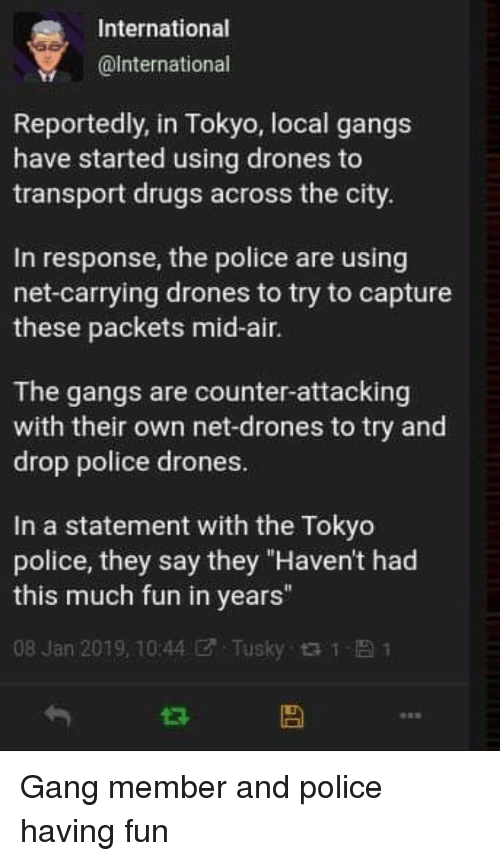 "Drugs, Police, and Gang: International  @lnternational  Reportedly, in Tokyo, local gangs  have started using drones to  transport drugs across the city.  In response, the police are using  net-carrying drones to try to capture  these packets mid-air.  The gangs are counter-attacking  with their own net-drones to try and  drop police drones.  In a statement with the Tokyo  police, they say they ""Haven't had  this much fun in years""  08 Jan 2019, 10:44团. Tusky t t- 1 Gang member and police having fun"
