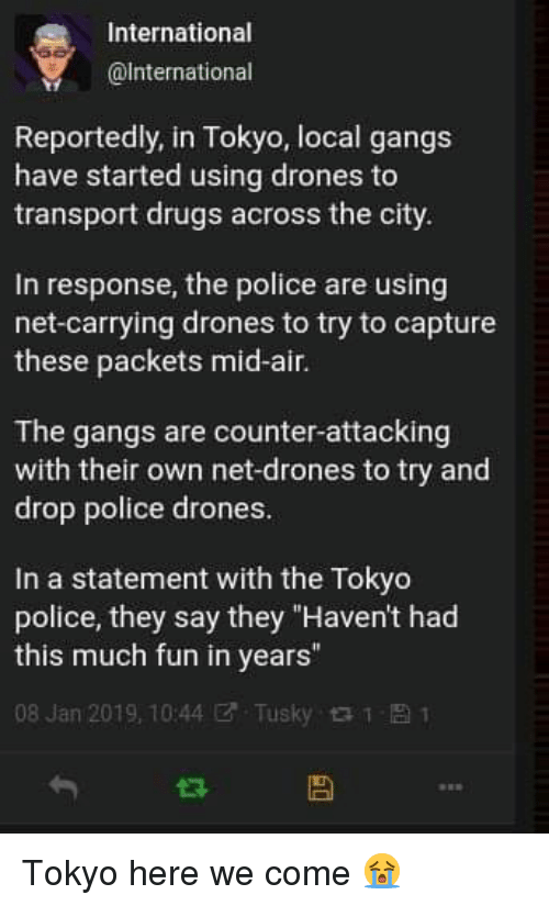 """Drugs, Police, and Drones: International  @lnternational  Reportedly, in Tokyo, local gangs  have started using drones to  transport drugs across the city  In response, the police are using  net-carrying drones to try to capture  these packets mid-air.  The gangs are counter-attacking  with their own net-drones to try and  drop police drones  In a statement with the Tokyo  police, they say they """"Haven't had  this much fun in years""""  08 Jan 2019, 10:44ぜ. Tusky 1 Tokyo here we come 😭"""