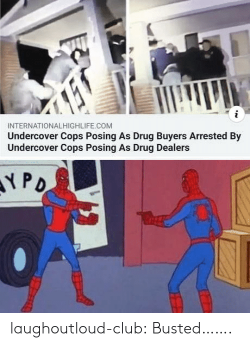 Club, Tumblr, and Blog: INTERNATIONALHIGHLIFE.COM  Undercover Cops Posing As Drug Buyers Arrested By  Undercover Cops Posing As Drug Dealers laughoutloud-club:  Busted…….