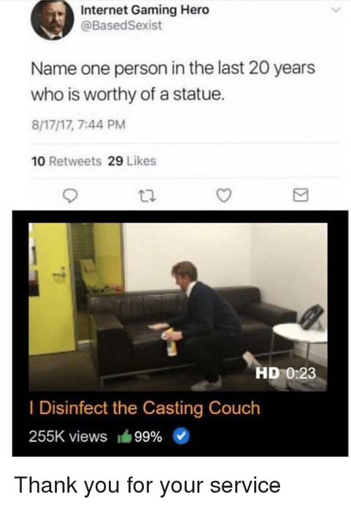 Internet, Casting Couch, and Thank You: Internet Gaming Hero  @BasedSexist  Name one person in the last 20 years  who is worthy of a statue.  8/17/17, 7:44 PM  10 Retweets 29 Likes  HD 0:23  I Disinfect the Casting Couch  255K views 99% Thank you for your service