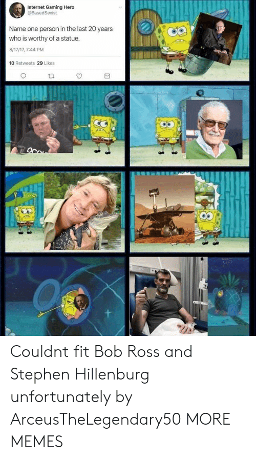 Dank, Internet, and Memes: Internet Gaming Hero  @BasedSexist  Name one person in the last 20 years  who is worthy of a statue  8/17/17, 7:44 PM  10 Retweets 29 Likes Couldnt fit Bob Ross and Stephen Hillenburg unfortunately by ArceusTheLegendary50 MORE MEMES