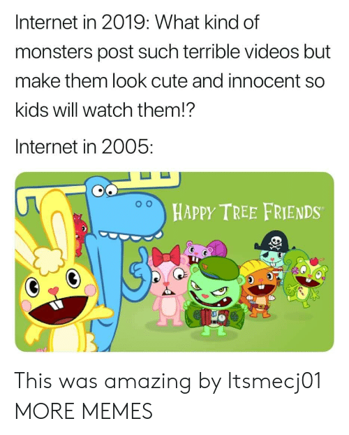 Cute, Dank, and Friends: Internet in 2019: What kind of  monsters post such terrible videos but  make them look cute and innocent so  kids will watch them!?  Internet in 2005:  HAPPY TREE FRIENDS This was amazing by Itsmecj01 MORE MEMES