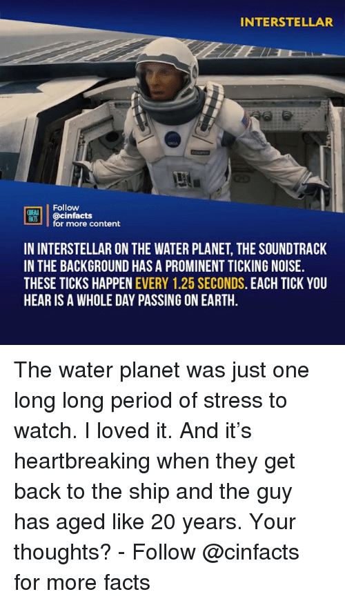 Interstellar: INTERSTELLAR  Follow  ONENA  M00İ | @cinfacts  for more content  IN INTERSTELLAR ON THE WATER PLANET, THE SOUNDTRACK  IN THE BACKGROUND HAS A PROMINENT TICKING NOISE.  THESE TICKS HAPPEN EVERY 1.25 SECONDS. EACH TICK YOU  HEAR IS A WHOLE DAY PASSING ON EARTH The water planet was just one long long period of stress to watch. I loved it. And it's heartbreaking when they get back to the ship and the guy has aged like 20 years. Your thoughts?⠀ -⠀ Follow @cinfacts for more facts