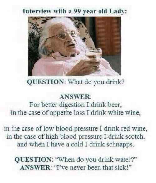 "Have A Cold: Interview with a 99 year old Lady:  QUESTION: What do you drink?  ANSWER:  For better digestion I drink beer,  in the case of appetite loss I drink white wine,  in the case of low blood pressure I drink red wine,  in the case of high blood pressure I drink scotch,  and when I have a cold I drink schnapps.  QUESTION: ""When do you drink water?""  ANSWER: I've never been that sick!"""
