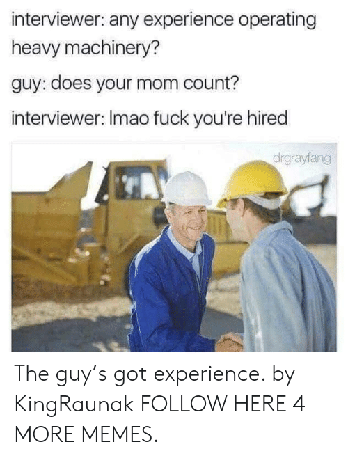 Dank, Memes, and Target: interviewer: any experience operating  heavy machinery?  guy: does your mom count?  interviewer: Imao fuck you're hired  drgrayfang The guy's got experience. by KingRaunak FOLLOW HERE 4 MORE MEMES.
