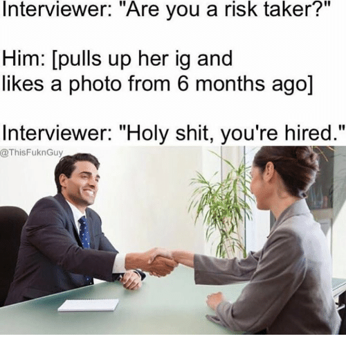 """Taker: Interviewer. """"Are you a risk taker?  Him: [pulls up her ig and  likes a photo from 6 months ago]  Interviewer: """"Holy shit, you're hired.""""  @ThisFuknGuy"""