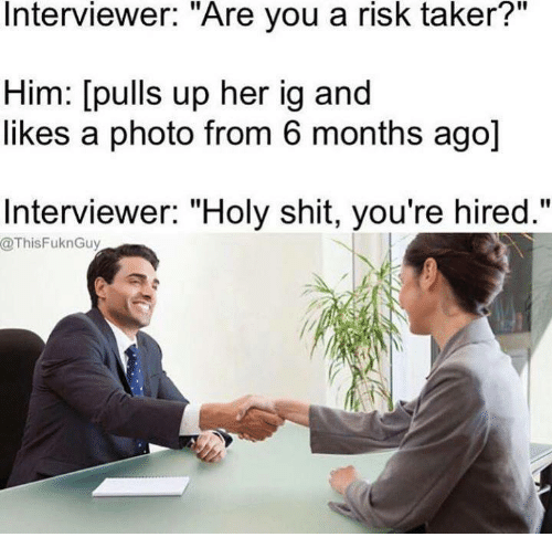 """Taker: Interviewer. Are you a risk taker?  Him: [pulls up her ig and  likes a photo from 6 months ago]  Interviewer: """"Holy shit, you're hired.""""  @ThisFuknGuy"""