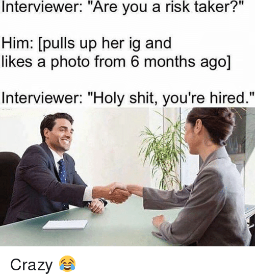 """Taker: Interviewer: """"Are you a risk taker?""""  Him: [pulls up her ig and  likes a photo from 6 months ago]  Interviewer: """"Holy shit, you're hired."""" Crazy 😂"""