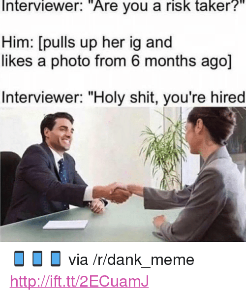 """Taker: Interviewer:  """"Are  you a  risk  taker?""""  Him: [pulls up her ig and  likes a photo from 6 months ago]  Interviewer: """"Holy shit, you're hired <p>📱📱📱 via /r/dank_meme <a href=""""http://ift.tt/2ECuamJ"""">http://ift.tt/2ECuamJ</a></p>"""