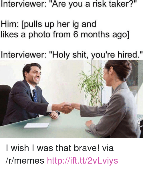 """Taker: Interviewer. Are you a risk taker?""""  Him: [pulls up her ig and  likes a photo from 6 months ago]  Interviewer: """"Holy shit, you're hired."""" <p>I wish I was that brave! via /r/memes <a href=""""http://ift.tt/2vLviys"""">http://ift.tt/2vLviys</a></p>"""