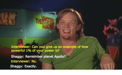 Apollo: Interviewer: Can you give us an example of how  powerful 1% of your power is?  Shaggy: Remember planet Apollo?  Interviewer: No.  Shaggy: Exactly.