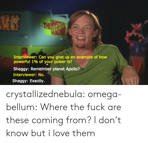 Apollo: Interviewer: Can you give us an example of how  powerful 1% of your power is?  Shaggy: Remember planet Apollo?  Interviewer: No.  Shaggy: Exactly. crystallizednebula:  omega-bellum:  Where the fuck are these coming from?  I don't know but i love them