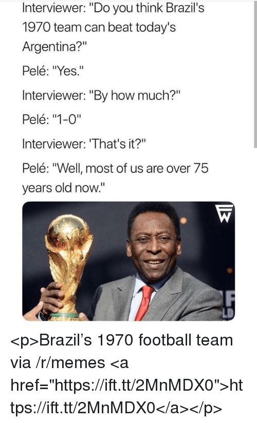 "pele: Interviewer: ""Do you think Brazil's  1970 team can beat today's  Argentina?""  Pelé: ""Yes.""  Interviewer: ""By how much?""  Pelé: ""1-0""  Interviewer: 'That's it?""  Pelé: ""Well most of us are over 75  years old now."" <p>Brazil's 1970 football team via /r/memes <a href=""https://ift.tt/2MnMDX0"">https://ift.tt/2MnMDX0</a></p>"