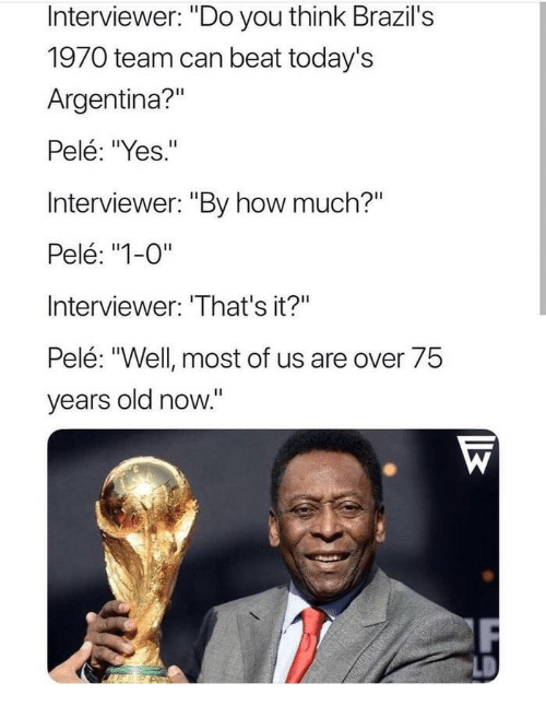 "pele: Interviewer: ""Do you think Brazil's  1970 team can beat today's  Argentina?""  Pelé: ""Yes.""  Interviewer: ""By how much?""  Pelé: ""1-0""  Interviewer: 'That's it?""  Pelé: ""Well most of us are over 75  years old now."""