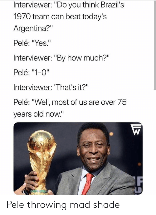"pele: Interviewer: ""Do you think Brazil's  1970 team can beat today's  Argentina?""  Pelé: ""Yes.""  Interviewer: ""By how much?""  Pelé: ""1-0""  Interviewer: 'That's it?""  Pelé: ""Well most of us are over 75  vears old now."" Pele throwing mad shade"