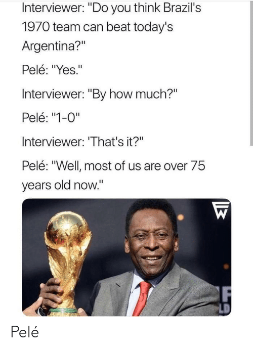 "pele: Interviewer: ""Do you think Brazil's  1970 team can beat today's  Argentina?""  Pelé: ""Yes.""  Interviewer: ""By how much?""  Pelé: ""1-0""  Interviewer: 'That's it?""  Pelé: ""Well most of us are over 75  years old now."" Pelé"