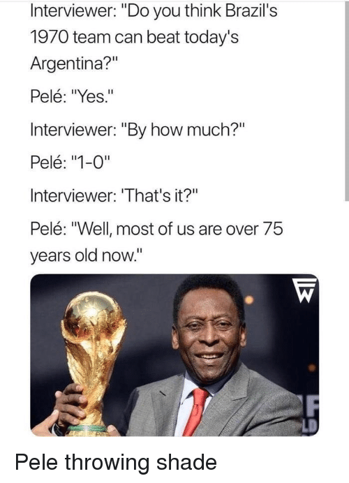 "pele: Interviewer: ""Do you think Brazil's  1970 team can beat today's  Argentina?""  Pelé: ""Yes.""  Interviewer: ""By how much?""  Pelé: ""1-0""  Interviewer: 'That's it?""  Pelé: ""Well most of us are over 75  years old now."" Pele throwing shade"
