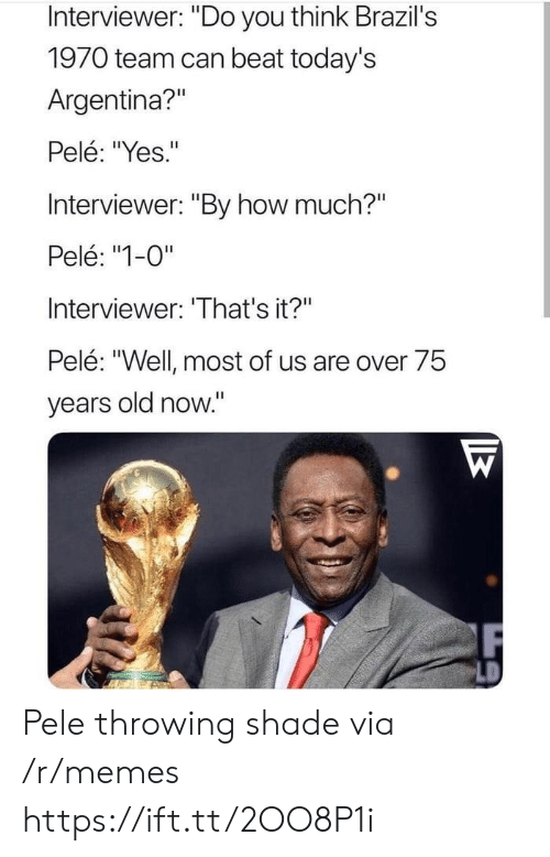 "pele: Interviewer: ""Do you think Brazil's  1970 team can beat today's  Argentina?""  Pelé: ""Yes.""  Interviewer: ""By how much?""  Pelé: ""1-0""  Interviewer: 'That's it?""  Pelé: ""Well most of us are over 75  years old now."" Pele throwing shade via /r/memes https://ift.tt/2OO8P1i"