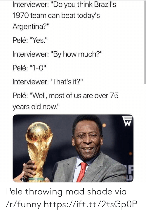 "pele: Interviewer: ""Do you think Brazil's  1970 team can beat today's  Argentina?""  Pelé: ""Yes.""  Interviewer: ""By how much?""  Pelé: ""1-0""  Interviewer: 'That's it?""  Pelé: ""Well most of us are over 75  vears old now."" Pele throwing mad shade via /r/funny https://ift.tt/2tsGp0P"