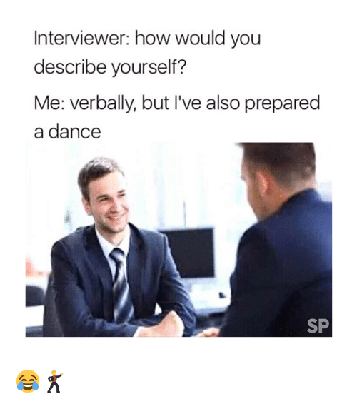 Dance, How, and You: Interviewer: how would you  describe yourself?  Me: verbally, but I've also prepared  a dance  SP 😂🕺