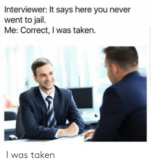 Jail, Taken, and Never: Interviewer: It says here you never  went to jail.  Me: Correct, I was taken. I was taken