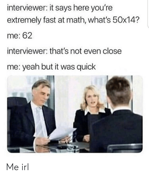 Yeah, Math, and Irl: interviewer: it says here you're  extremely fast at math, what's 50x14?  me: 62  interviewer: that's not even close  me: yeah but it was quick Me irl