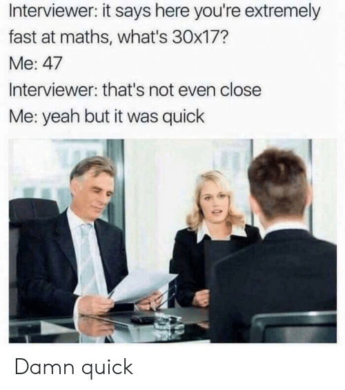 Yeah, Fast, and Whats: Interviewer: it says here you're extremely  fast at maths, what's 30x17?  Me: 47  Interviewer: that's not even close  Me: yeah but it was quick Damn quick