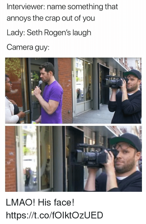 Funny, Lmao, and Camera: Interviewer: name something that  annoys the crap out of you  Lady: Seth Rogen's laugh  Camera guy LMAO! His face! https://t.co/fOIktOzUED