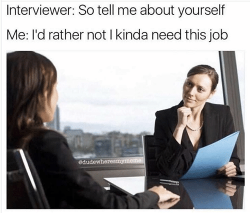 rather: Interviewer: So tell me about yourself  Me: l'd rather not I kinda need this job  edudewheresmymeme